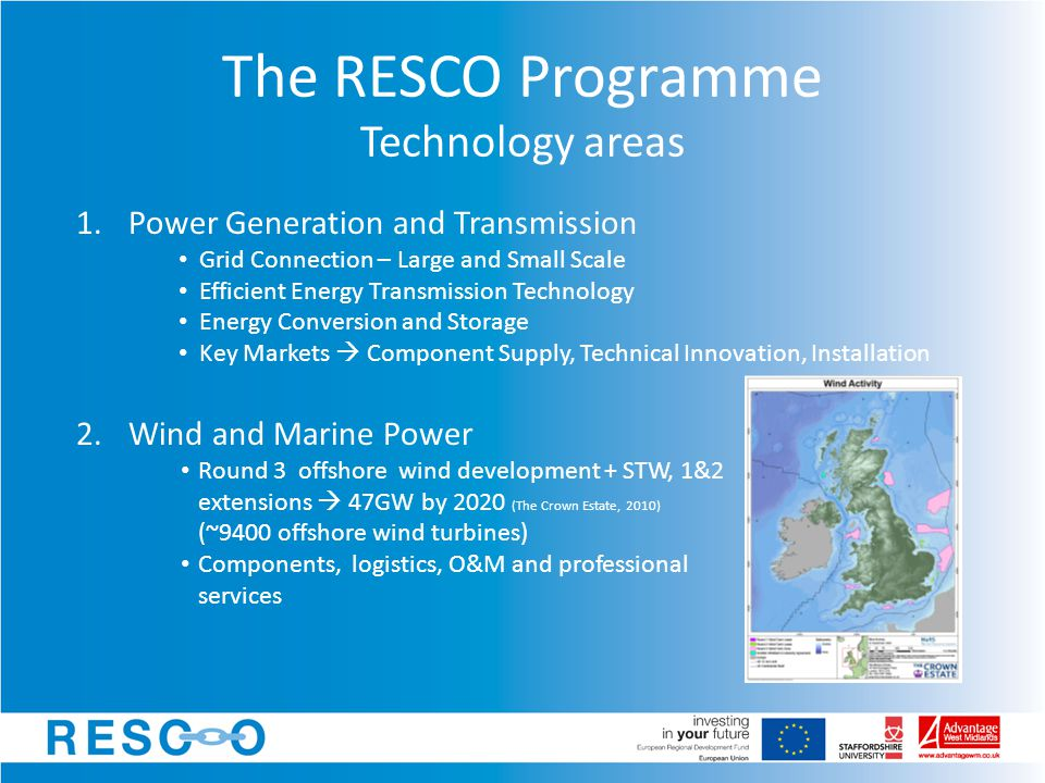 1.Power Generation and Transmission Grid Connection – Large and Small Scale Efficient Energy Transmission Technology Energy Conversion and Storage Key Markets  Component Supply, Technical Innovation, Installation The RESCO Programme Technology areas 2.Wind and Marine Power Round 3 offshore wind development + STW, 1&2 extensions  47GW by 2020 (The Crown Estate, 2010) (~9400 offshore wind turbines) Components, logistics, O&M and professional services