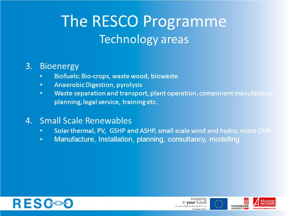 The RESCO Programme Technology areas 3.Bioenergy Biofuels: Bio-crops, waste wood, biowaste Anaerobic Digestion, pyrolysis Waste separation and transport, plant operation, component manufacture, planning, legal service, training etc.