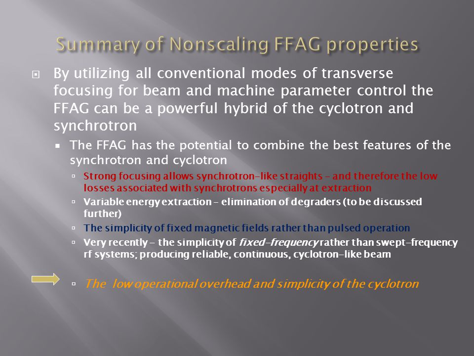  By utilizing all conventional modes of transverse focusing for beam and machine parameter control the FFAG can be a powerful hybrid of the cyclotron and synchrotron  The FFAG has the potential to combine the best features of the synchrotron and cyclotron  Strong focusing allows synchrotron-like straights – and therefore the low losses associated with synchrotrons especially at extraction  Variable energy extraction – elimination of degraders (to be discussed further)  The simplicity of fixed magnetic fields rather than pulsed operation  Very recently - the simplicity of fixed-frequency rather than swept-frequency rf systems; producing reliable, continuous, cyclotron-like beam  The low operational overhead and simplicity of the cyclotron