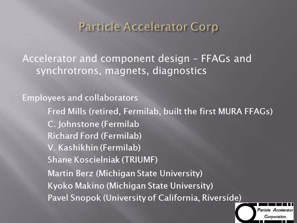 Accelerator and component design – FFAGs and synchrotrons, magnets, diagnostics Employees and collaborators Fred Mills (retired, Fermilab, built the first MURA FFAGs) C.