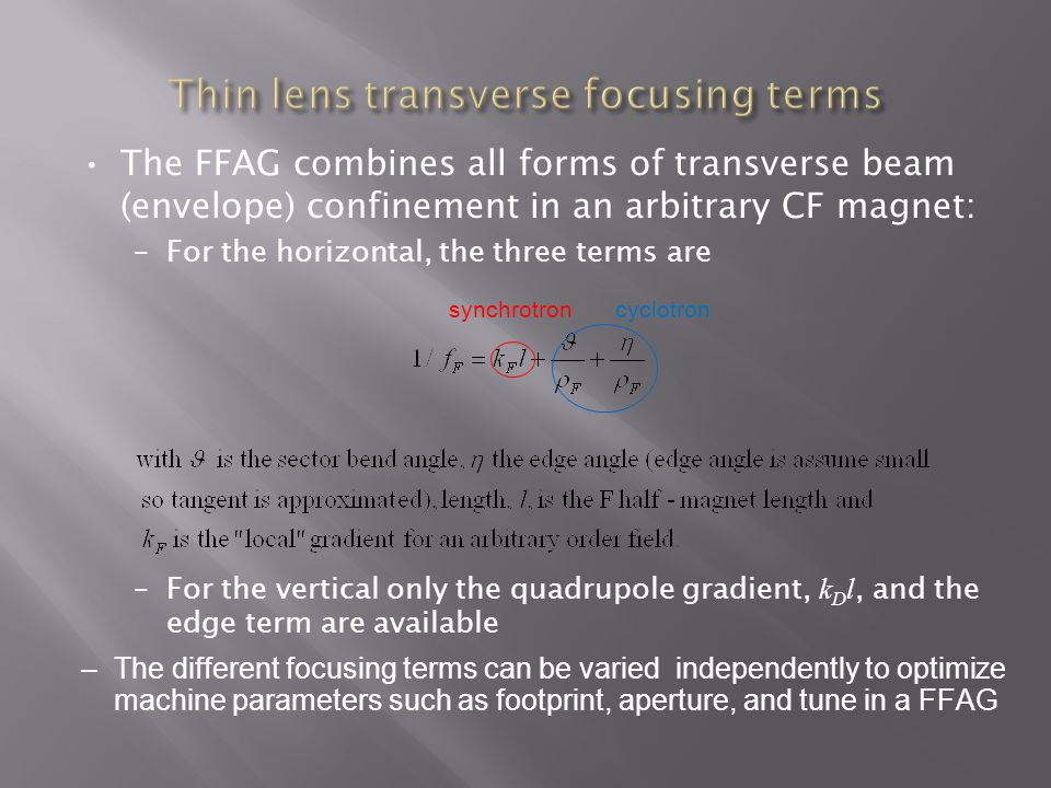 The FFAG combines all forms of transverse beam (envelope) confinement in an arbitrary CF magnet: –For the horizontal, the three terms are –For the vertical only the quadrupole gradient, k D l, and the edge term are available –The different focusing terms can be varied independently to optimize machine parameters such as footprint, aperture, and tune in a FFAG synchrotroncyclotron