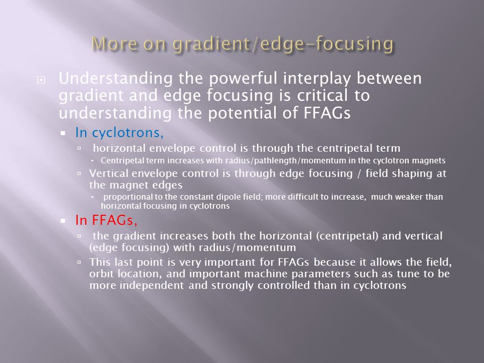  Understanding the powerful interplay between gradient and edge focusing is critical to understanding the potential of FFAGs  In cyclotrons,  horizontal envelope control is through the centripetal term  Centripetal term increases with radius/pathlength/momentum in the cyclotron magnets  Vertical envelope control is through edge focusing / field shaping at the magnet edges  proportional to the constant dipole field; more difficult to increase, much weaker than horizontal focusing in cyclotrons  In FFAGs,  the gradient increases both the horizontal (centripetal) and vertical (edge focusing) with radius/momentum  This last point is very important for FFAGs because it allows the field, orbit location, and important machine parameters such as tune to be more independent and strongly controlled than in cyclotrons