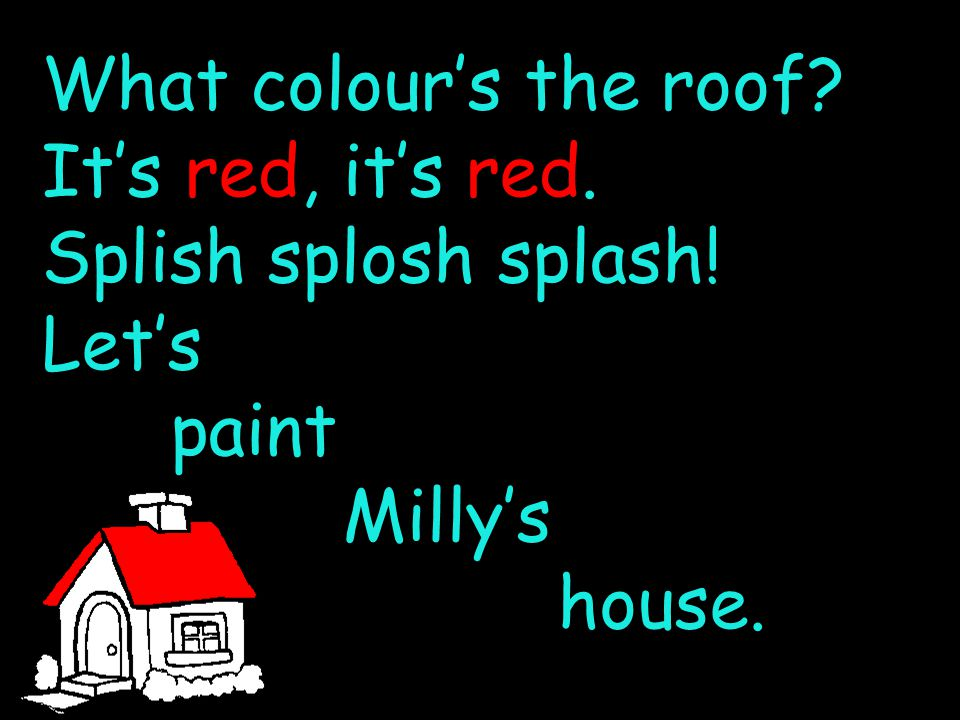 What colour's the roof It's red, it's red. Splish splosh splash! Let's paint Milly's house.