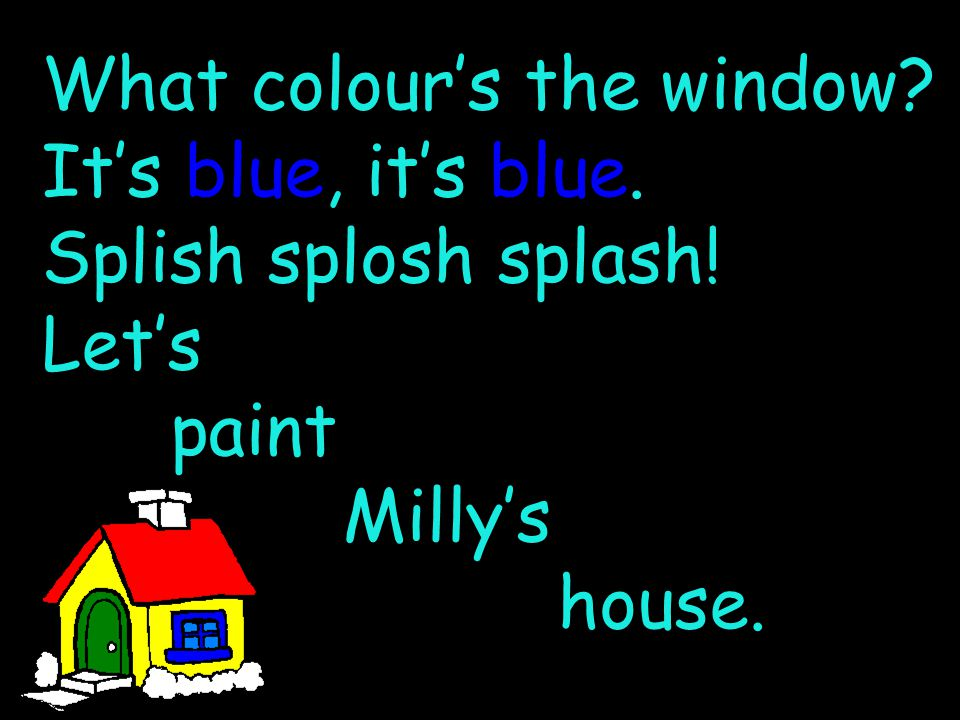 What colour's the window It's blue, it's blue. Splish splosh splash! Let's paint Milly's house.