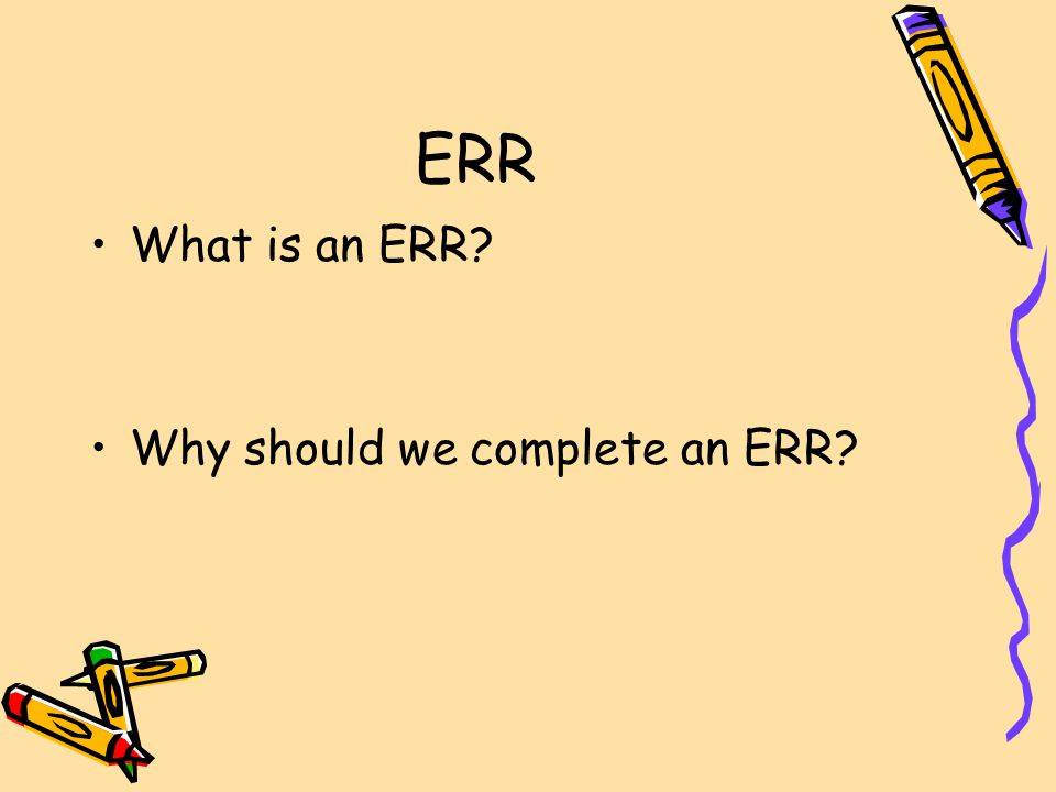 ERR What is an ERR Why should we complete an ERR