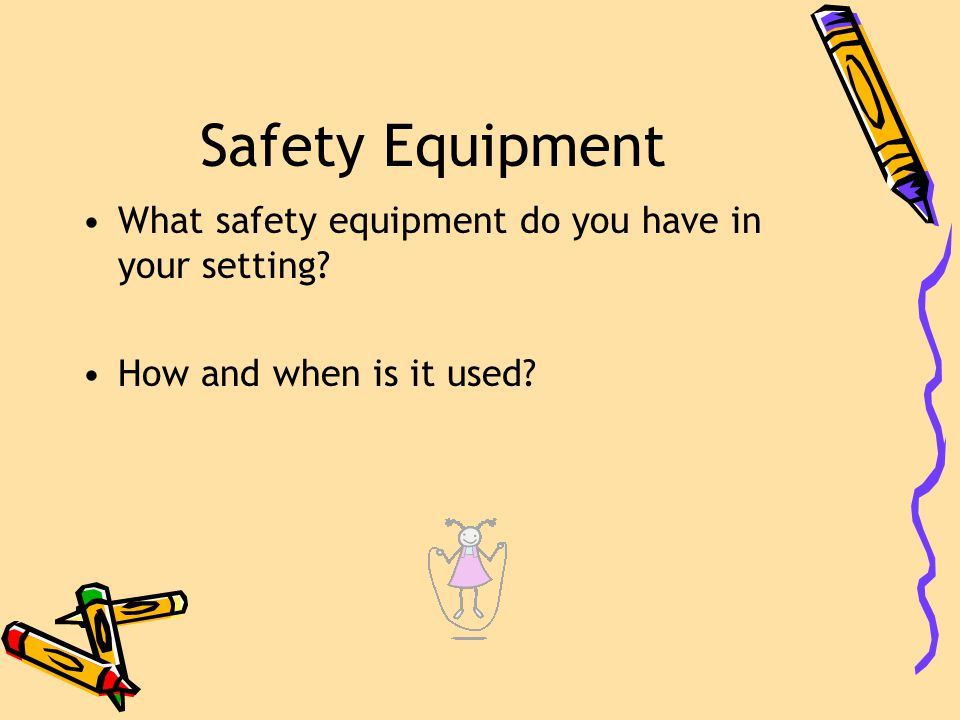 Safety Equipment What safety equipment do you have in your setting How and when is it used