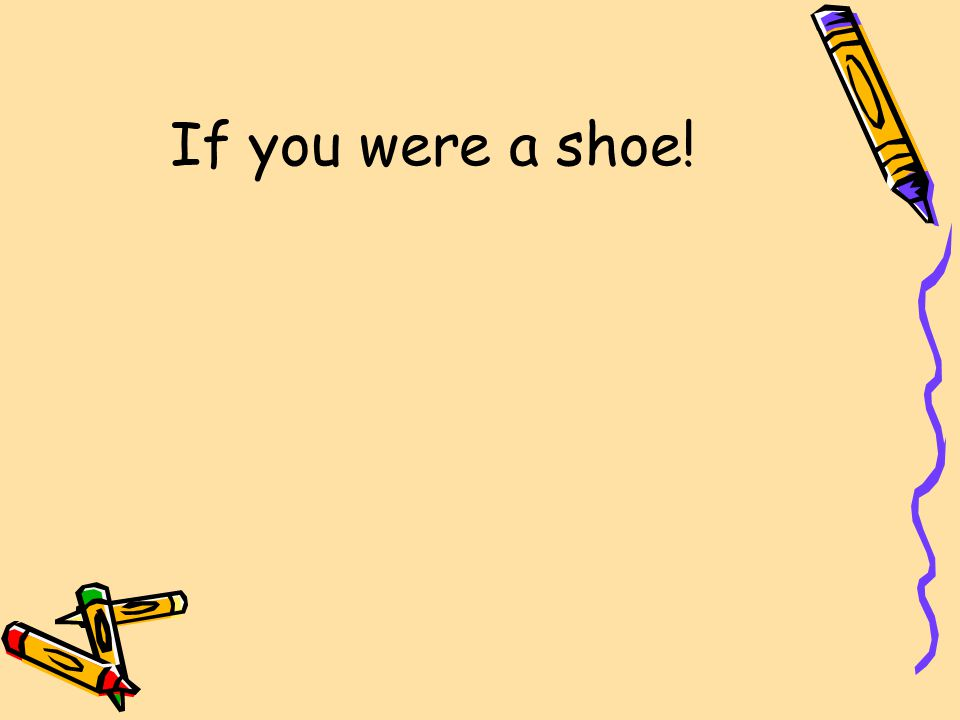 If you were a shoe!