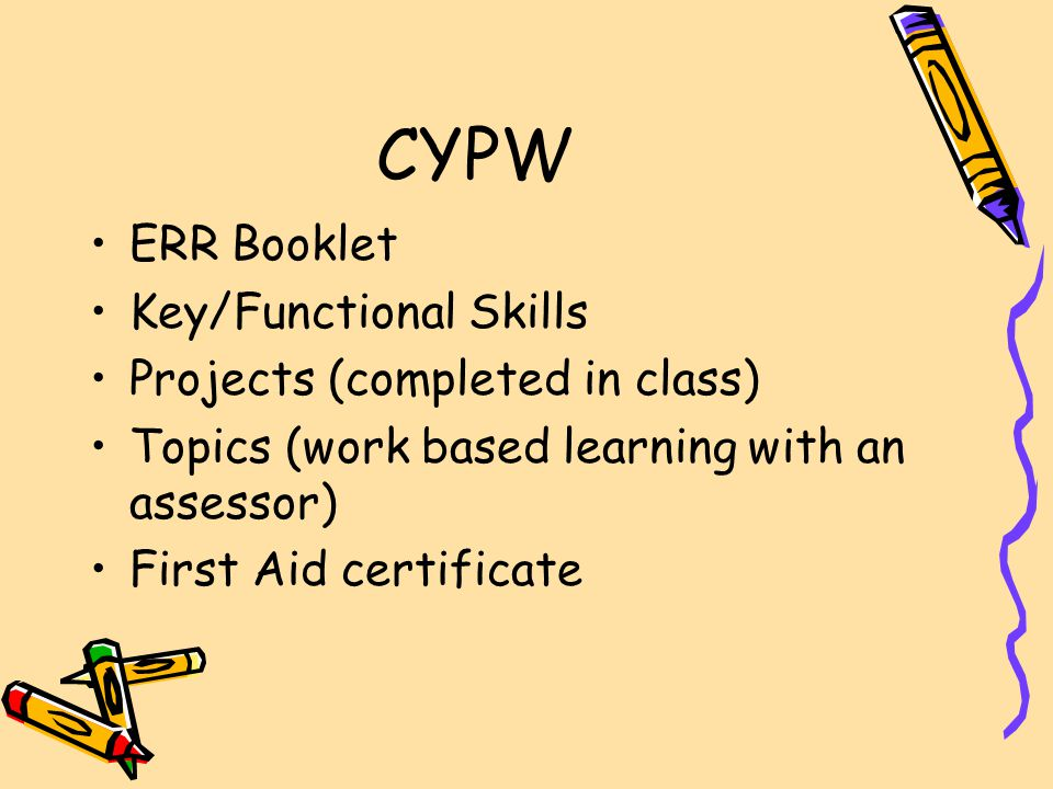 CYPW ERR Booklet Key/Functional Skills Projects (completed in class) Topics (work based learning with an assessor) First Aid certificate