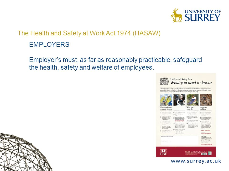 The Health and Safety at Work Act 1974 (HASAW) EMPLOYERS Employer's must, as far as reasonably practicable, safeguard the health, safety and welfare of employees.