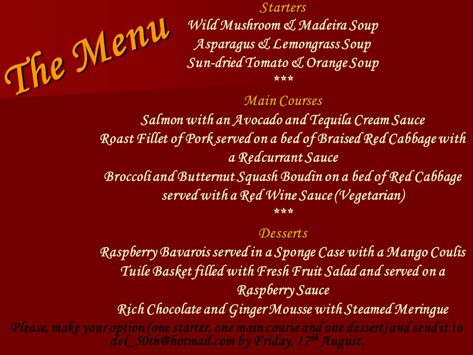 The Menu Starters Wild Mushroom & Madeira Soup Asparagus & Lemongrass Soup Sun-dried Tomato & Orange Soup *** Main Courses Salmon with an Avocado and Tequila Cream Sauce Roast Fillet of Pork served on a bed of Braised Red Cabbage with a Redcurrant Sauce Broccoli and Butternut Squash Boudin on a bed of Red Cabbage served with a Red Wine Sauce (Vegetarian) ***Desserts Raspberry Bavarois served in a Sponge Case with a Mango Coulis Tuile Basket filled with Fresh Fruit Salad and served on a Raspberry Sauce Rich Chocolate and Ginger Mousse with Steamed Meringue Please, make your option (one starter, one main course and one dessert) and send it to del_50th@hotmail.com by Friday, 17 th August.