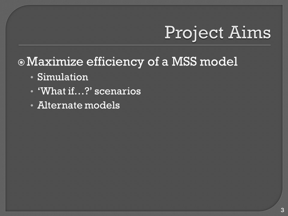  Maximize efficiency of a MSS model Simulation 'What if… ' scenarios Alternate models 3