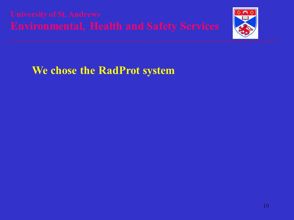 University of St. Andrews Environmental, Health and Safety Services 10 We chose the RadProt system
