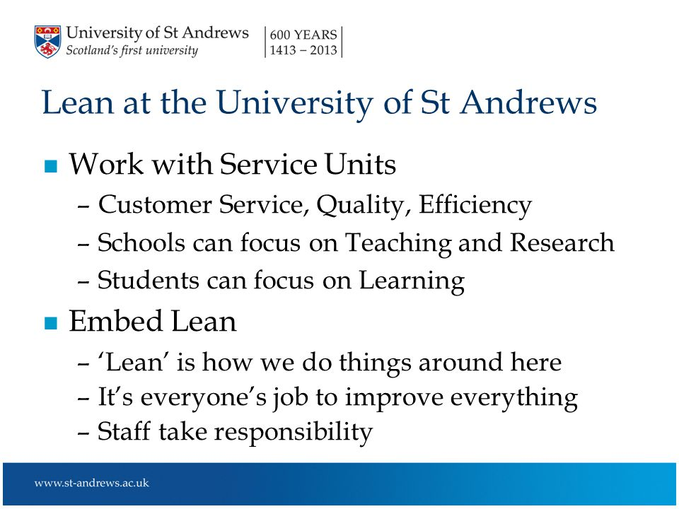 Lean at the University of St Andrews n Work with Service Units –Customer Service, Quality, Efficiency –Schools can focus on Teaching and Research –Students can focus on Learning n Embed Lean –'Lean' is how we do things around here –It's everyone's job to improve everything –Staff take responsibility