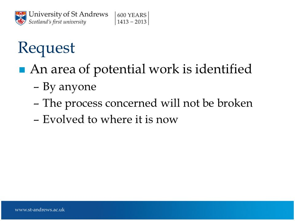 Request n An area of potential work is identified –By anyone –The process concerned will not be broken –Evolved to where it is now