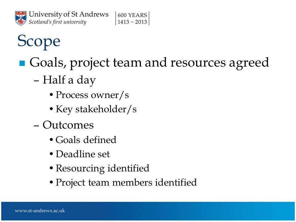 Scope n Goals, project team and resources agreed –Half a day Process owner/s Key stakeholder/s –Outcomes Goals defined Deadline set Resourcing identified Project team members identified