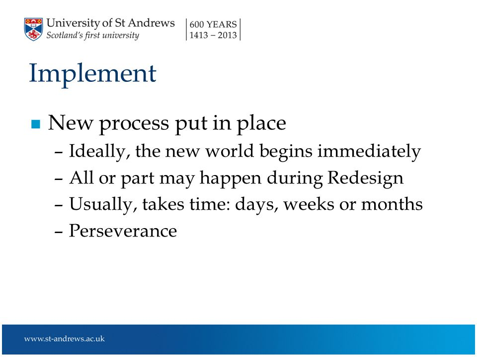 Implement n New process put in place –Ideally, the new world begins immediately –All or part may happen during Redesign –Usually, takes time: days, weeks or months –Perseverance