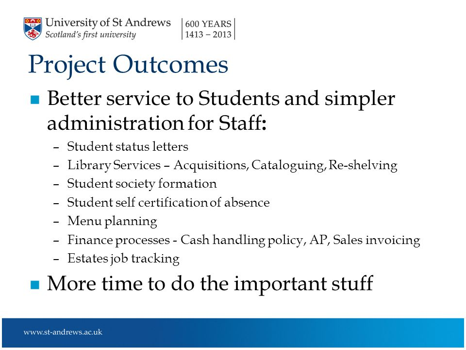 Project Outcomes n Better service to Students and simpler administration for Staff : –Student status letters –Library Services – Acquisitions, Cataloguing, Re-shelving –Student society formation –Student self certification of absence –Menu planning –Finance processes - Cash handling policy, AP, Sales invoicing –Estates job tracking n More time to do the important stuff