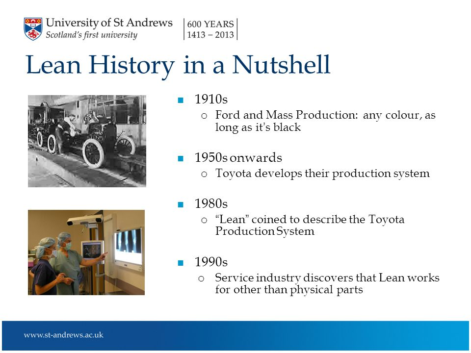 Lean History in a Nutshell n 1910s o Ford and Mass Production: any colour, as long as it's black n 1950s onwards o Toyota develops their production system n 1980s o Lean coined to describe the Toyota Production System n 1990s o Service industry discovers that Lean works for other than physical parts