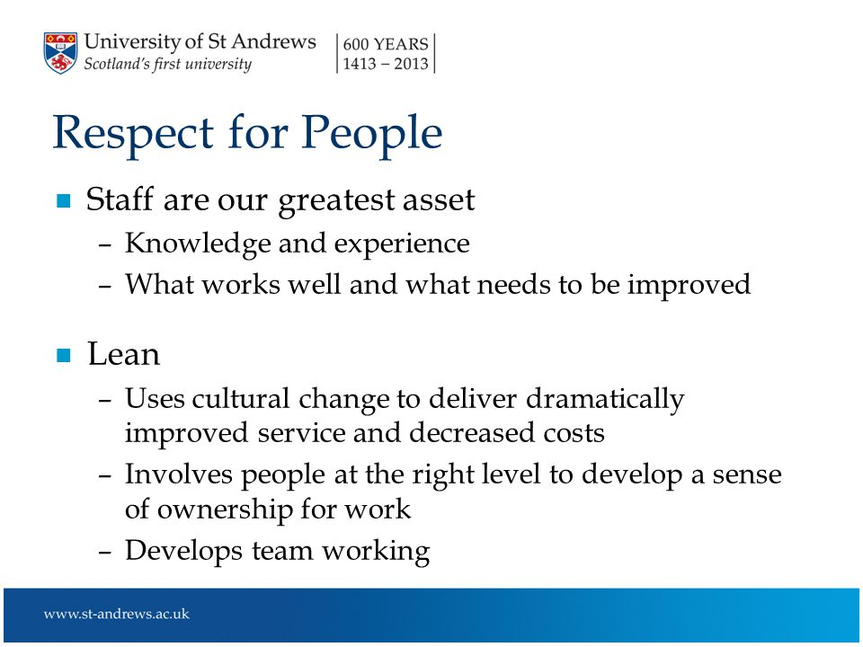 Respect for People n Staff are our greatest asset –Knowledge and experience –What works well and what needs to be improved n Lean –Uses cultural change to deliver dramatically improved service and decreased costs –Involves people at the right level to develop a sense of ownership for work –Develops team working