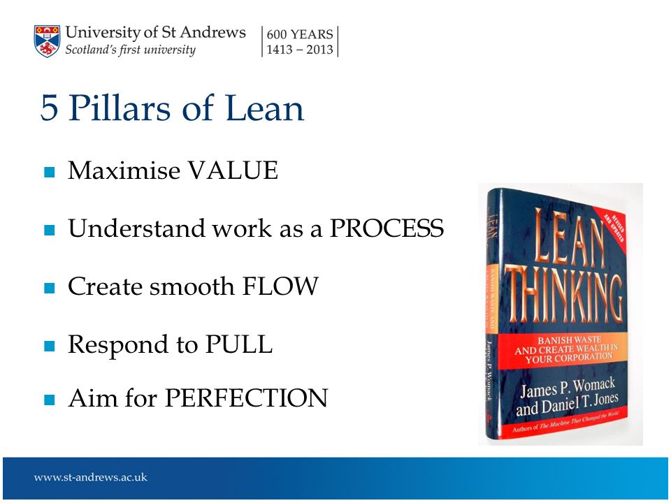 5 Pillars of Lean n Maximise VALUE n Understand work as a PROCESS n Create smooth FLOW n Respond to PULL n Aim for PERFECTION