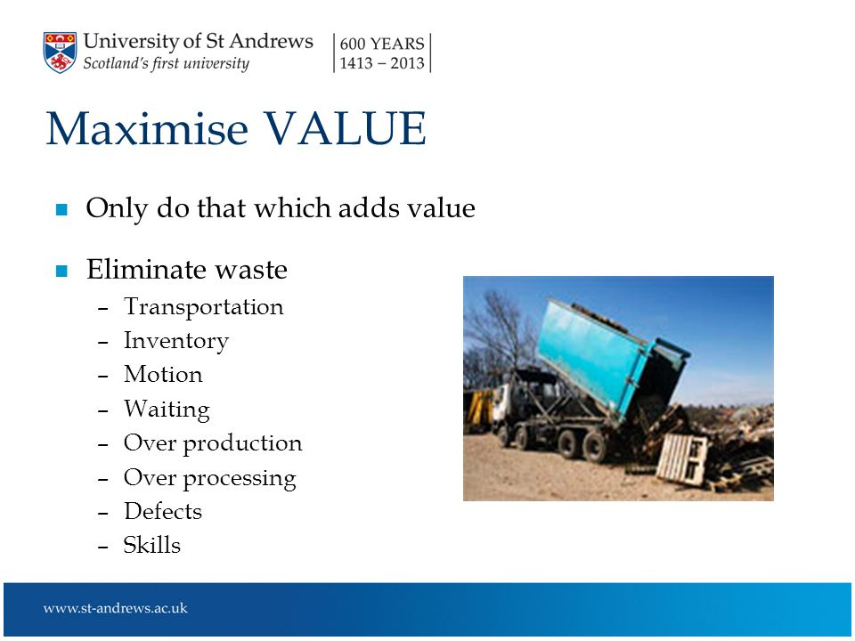 Maximise VALUE n Only do that which adds value n Eliminate waste –Transportation –Inventory –Motion –Waiting –Over production –Over processing –Defects –Skills