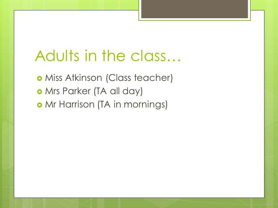 Adults in the class…  Miss Atkinson (Class teacher)  Mrs Parker (TA all day)  Mr Harrison (TA in mornings)