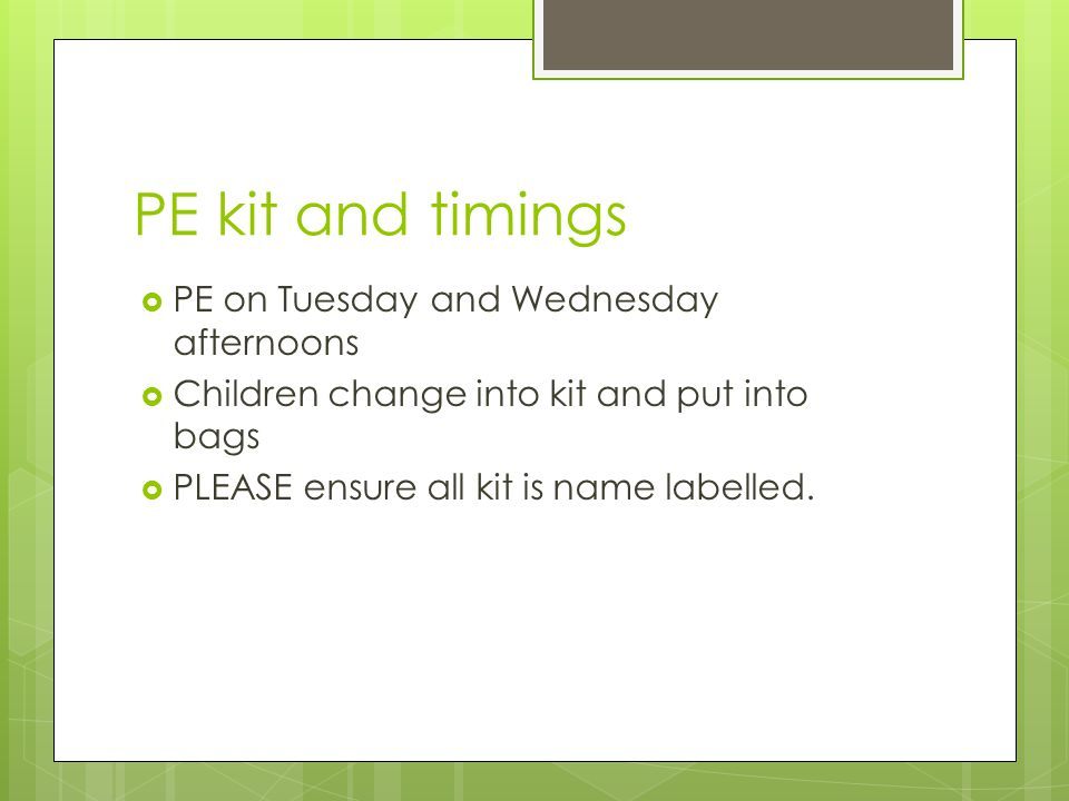 PE kit and timings  PE on Tuesday and Wednesday afternoons  Children change into kit and put into bags  PLEASE ensure all kit is name labelled.