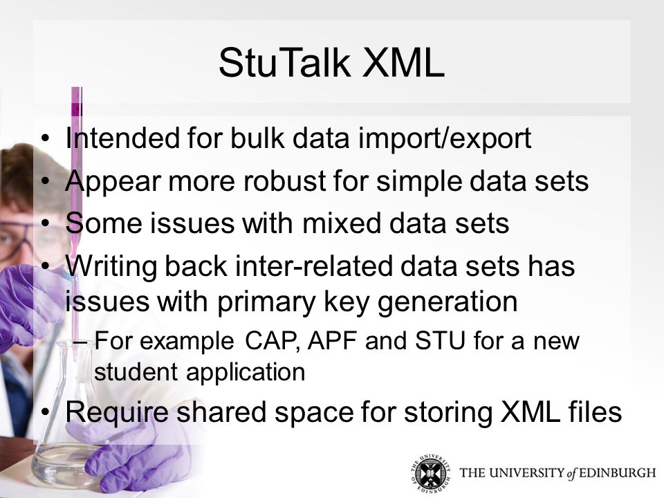 StuTalk XML Intended for bulk data import/export Appear more robust for simple data sets Some issues with mixed data sets Writing back inter-related data sets has issues with primary key generation –For example CAP, APF and STU for a new student application Require shared space for storing XML files