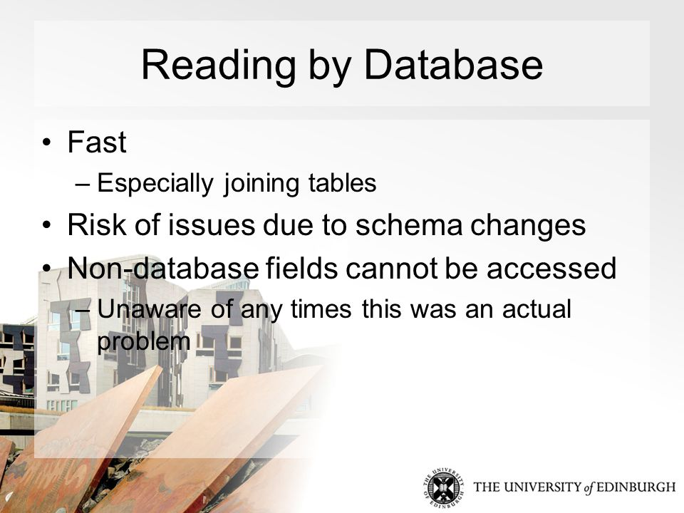 Reading by Database Fast –Especially joining tables Risk of issues due to schema changes Non-database fields cannot be accessed –Unaware of any times this was an actual problem