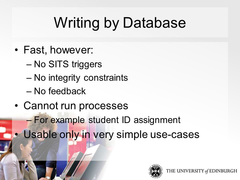 Writing by Database Fast, however: –No SITS triggers –No integrity constraints –No feedback Cannot run processes –For example student ID assignment Usable only in very simple use-cases