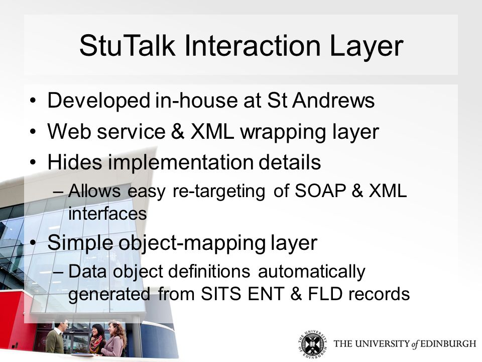 StuTalk Interaction Layer Developed in-house at St Andrews Web service & XML wrapping layer Hides implementation details –Allows easy re-targeting of SOAP & XML interfaces Simple object-mapping layer –Data object definitions automatically generated from SITS ENT & FLD records