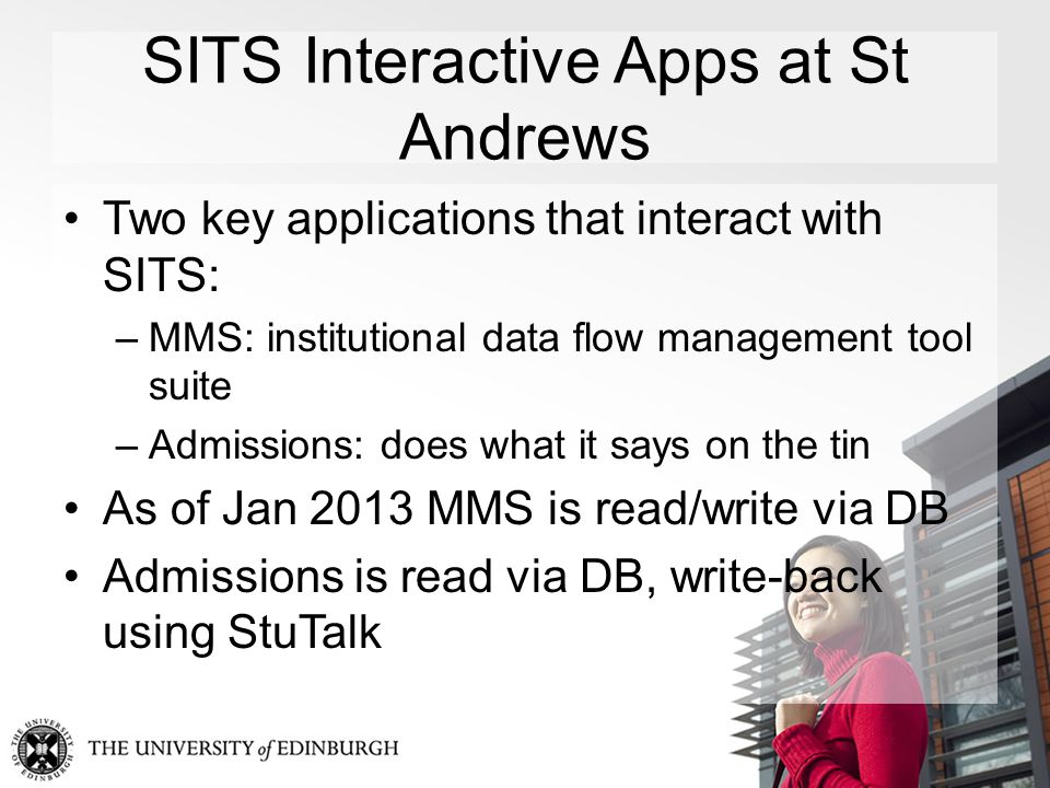 SITS Interactive Apps at St Andrews Two key applications that interact with SITS: –MMS: institutional data flow management tool suite –Admissions: does what it says on the tin As of Jan 2013 MMS is read/write via DB Admissions is read via DB, write-back using StuTalk