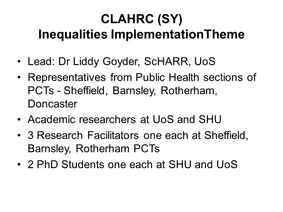 CLAHRC (SY) Inequalities ImplementationTheme Lead: Dr Liddy Goyder, ScHARR, UoS Representatives from Public Health sections of PCTs - Sheffield, Barnsley, Rotherham, Doncaster Academic researchers at UoS and SHU 3 Research Facilitators one each at Sheffield, Barnsley, Rotherham PCTs 2 PhD Students one each at SHU and UoS