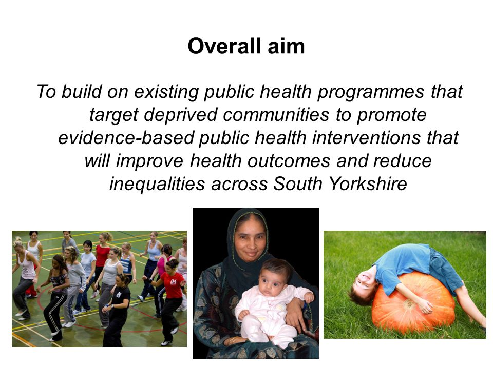 Overall aim To build on existing public health programmes that target deprived communities to promote evidence-based public health interventions that will improve health outcomes and reduce inequalities across South Yorkshire