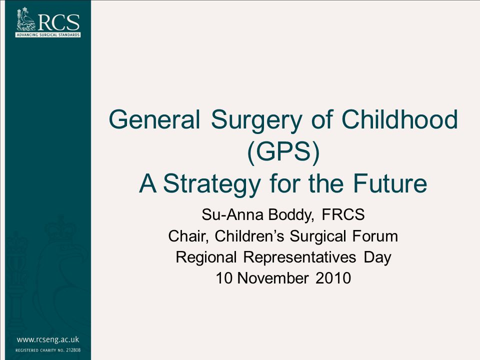 General Surgery of Childhood (GPS) A Strategy for the Future Su-Anna Boddy, FRCS Chair, Children's Surgical Forum Regional Representatives Day 10 November 2010