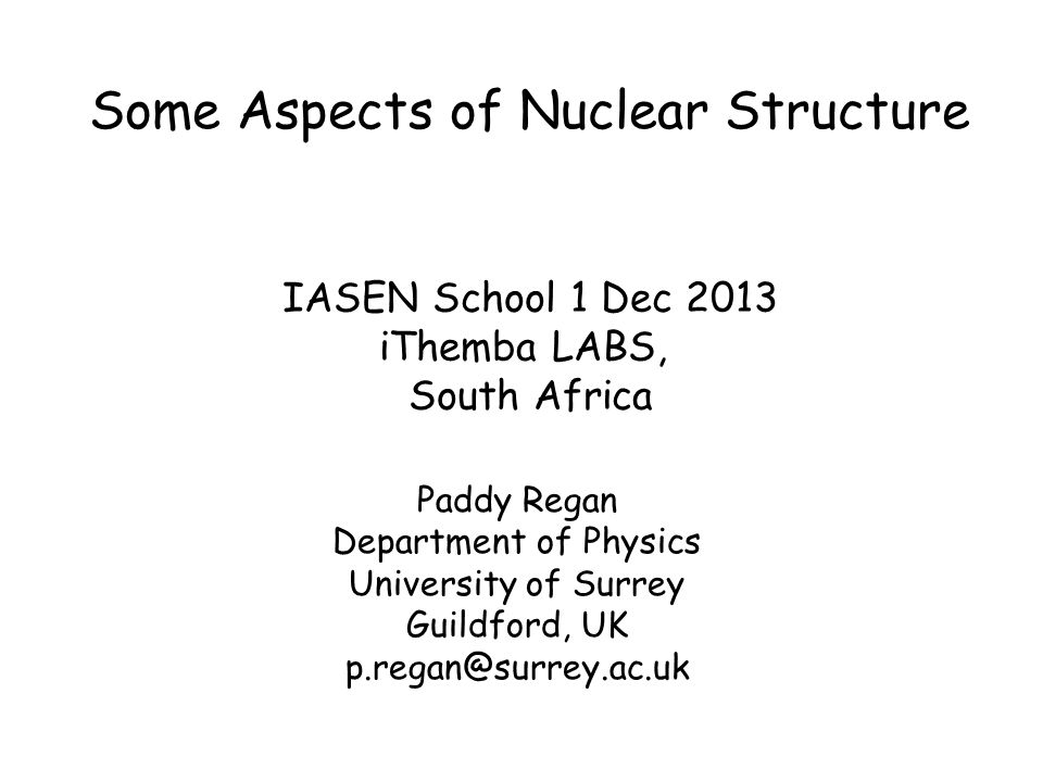 Some Aspects of Nuclear Structure Paddy Regan Department of Physics University of Surrey Guildford, UK p.regan@surrey.ac.uk IASEN School 1 Dec 2013 iThemba LABS, South Africa