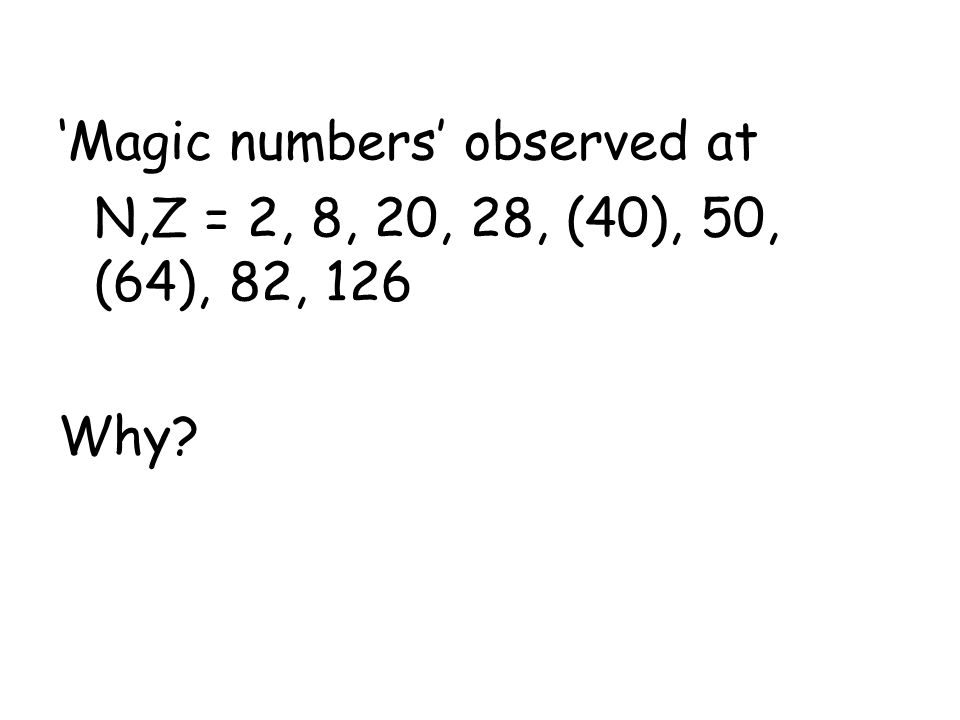 The empirical magic numbers near stability 'Magic numbers' observed at N,Z = 2, 8, 20, 28, (40), 50, (64), 82, 126 Why