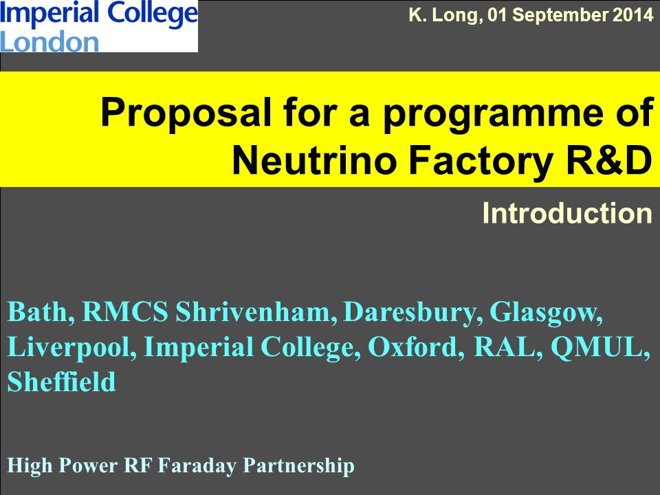 Proposal for a programme of Neutrino Factory R&D Introduction Bath, RMCS Shrivenham, Daresbury, Glasgow, Liverpool, Imperial College, Oxford, RAL, QMUL, Sheffield High Power RF Faraday Partnership K.