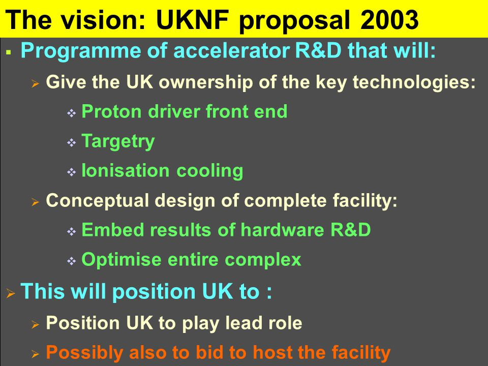 The vision: UKNF proposal 2003  Programme of accelerator R&D that will:  Give the UK ownership of the key technologies:  Proton driver front end  Targetry  Ionisation cooling  Conceptual design of complete facility:  Embed results of hardware R&D  Optimise entire complex  This will position UK to :  Position UK to play lead role  Possibly also to bid to host the facility