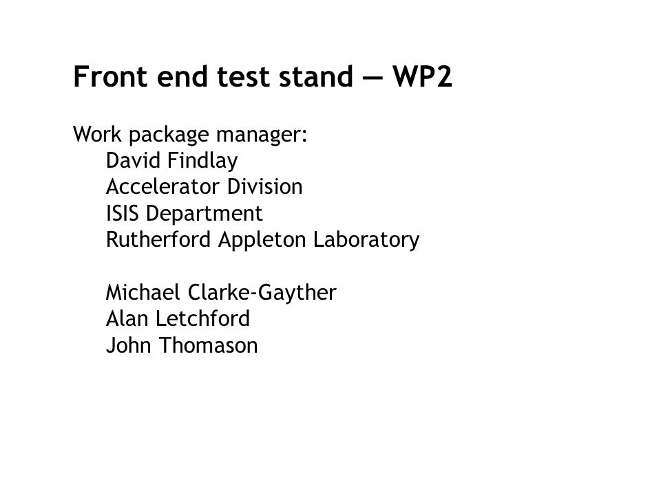 Front end test stand — WP2 Work package manager: David Findlay Accelerator Division ISIS Department Rutherford Appleton Laboratory Michael Clarke-Gayther Alan Letchford John Thomason
