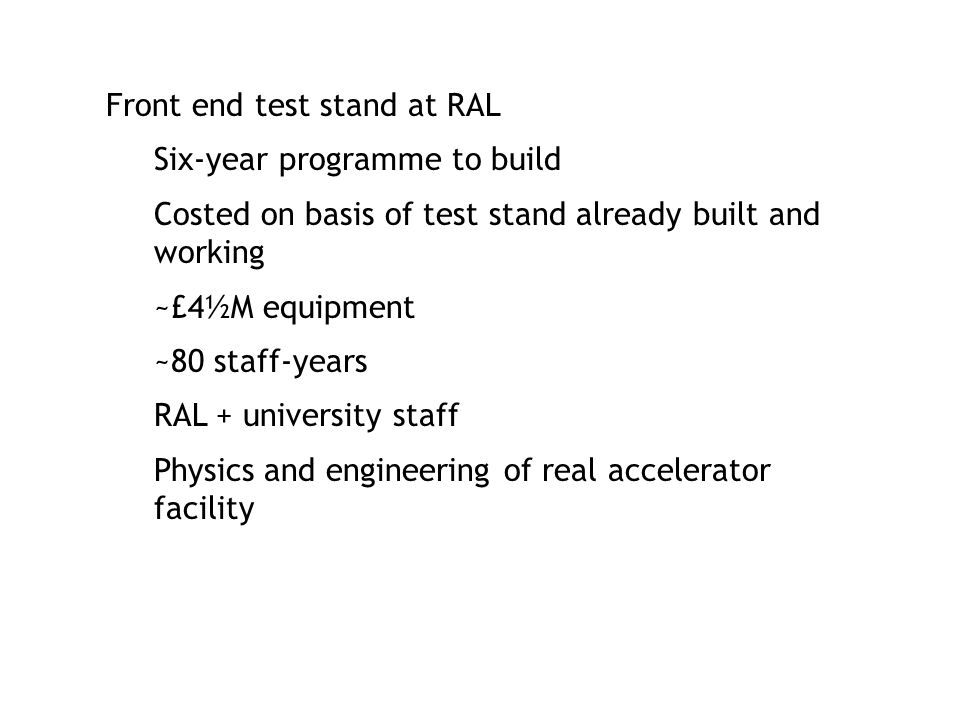 Front end test stand at RAL Six-year programme to build Costed on basis of test stand already built and working ~£4½M equipment ~80 staff-years RAL + university staff Physics and engineering of real accelerator facility