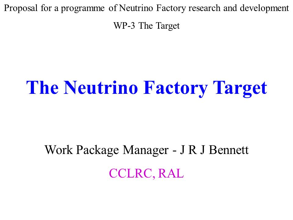 Proposal for a programme of Neutrino Factory research and development WP-3 The Target The Neutrino Factory Target Work Package Manager - J R J Bennett CCLRC, RAL