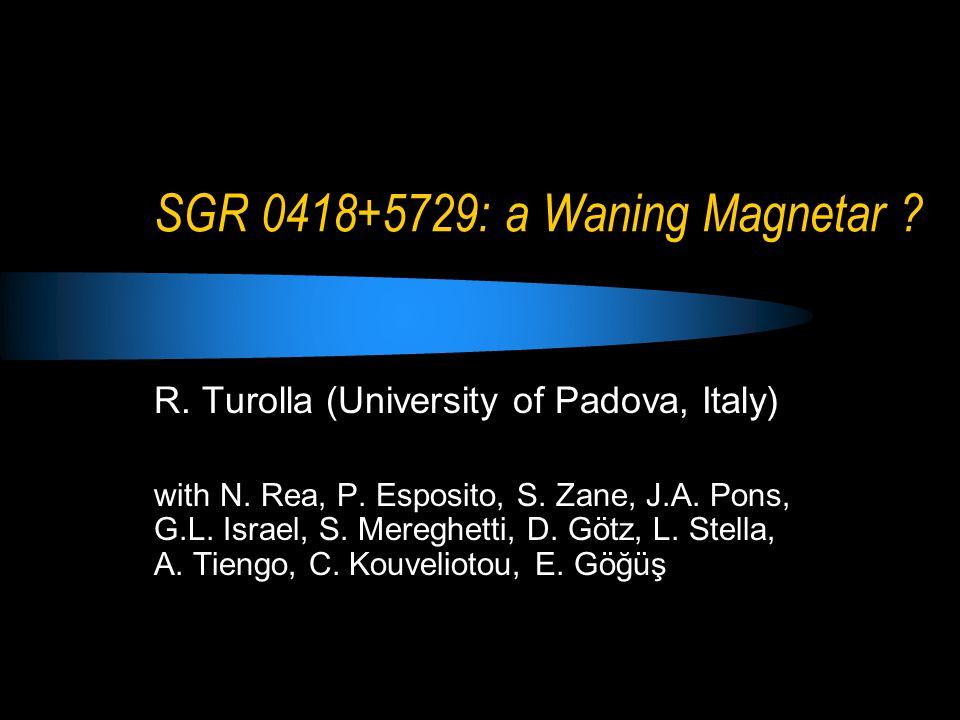 SGR 0418+5729: a Waning Magnetar . R. Turolla (University of Padova, Italy) with N.