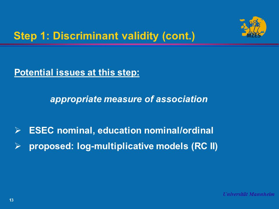 13 Universität Mannheim Step 1: Discriminant validity (cont.) Potential issues at this step: appropriate measure of association  ESEC nominal, education nominal/ordinal  proposed: log-multiplicative models (RC II)