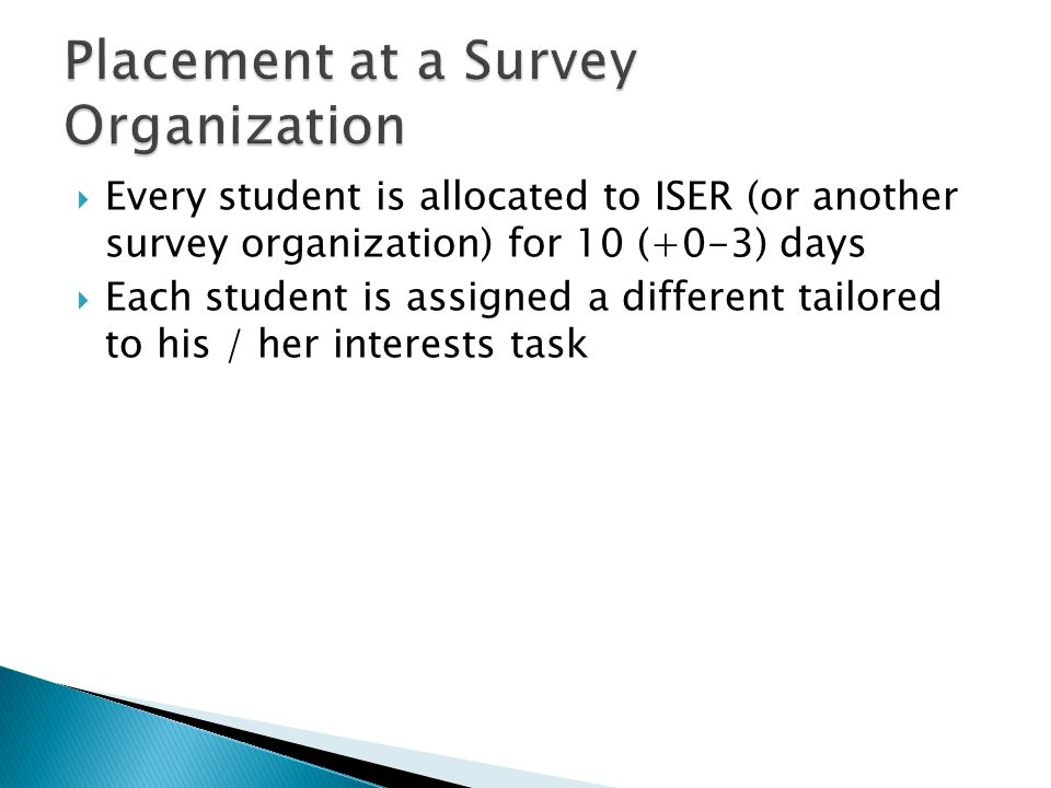  Every student is allocated to ISER (or another survey organization) for 10 (+0-3) days  Each student is assigned a different tailored to his / her interests task