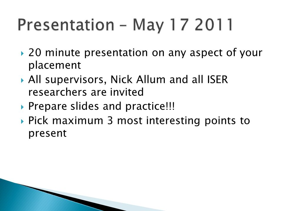  20 minute presentation on any aspect of your placement  All supervisors, Nick Allum and all ISER researchers are invited  Prepare slides and practice!!.