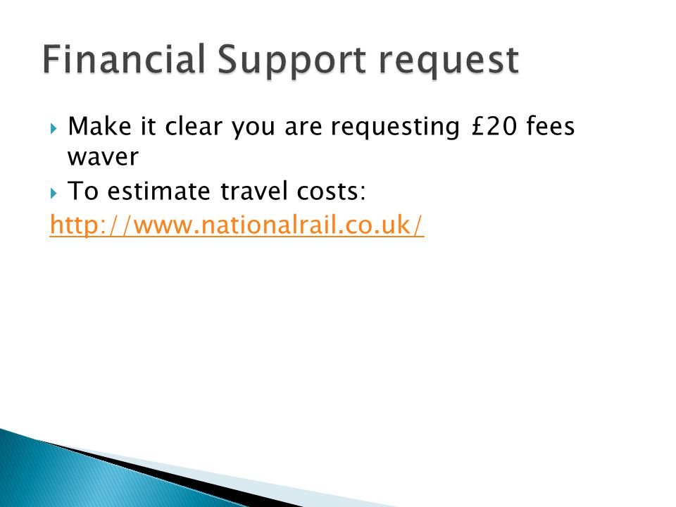  Make it clear you are requesting £20 fees waver  To estimate travel costs: http://www.nationalrail.co.uk/