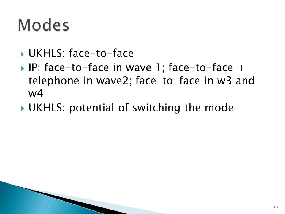  UKHLS: face-to-face  IP: face-to-face in wave 1; face-to-face + telephone in wave2; face-to-face in w3 and w4  UKHLS: potential of switching the mode 13