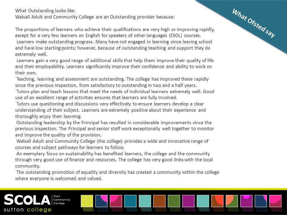 What Ofsted say What Outstanding looks like: Walsall Adult and Community College are an Outstanding provider because: The proportions of learners who achieve their qualifications are very high or improving rapidly, except for a very few learners on English for speakers of other languages (ESOL) courses.