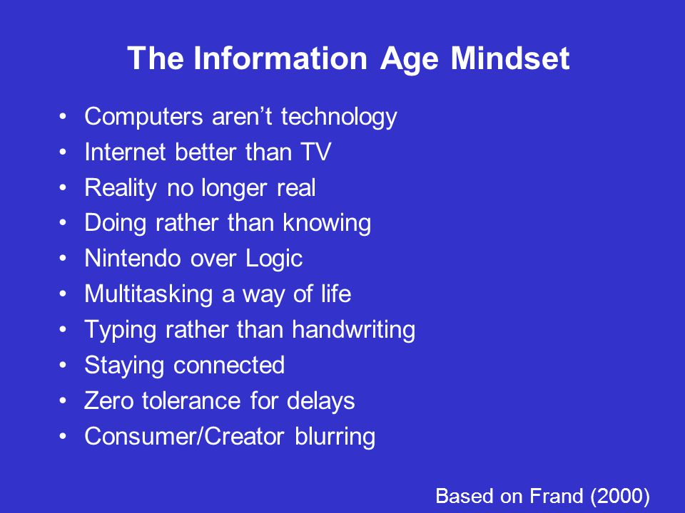 The Information Age Mindset Computers aren't technology Internet better than TV Reality no longer real Doing rather than knowing Nintendo over Logic Multitasking a way of life Typing rather than handwriting Staying connected Zero tolerance for delays Consumer/Creator blurring Based on Frand (2000)